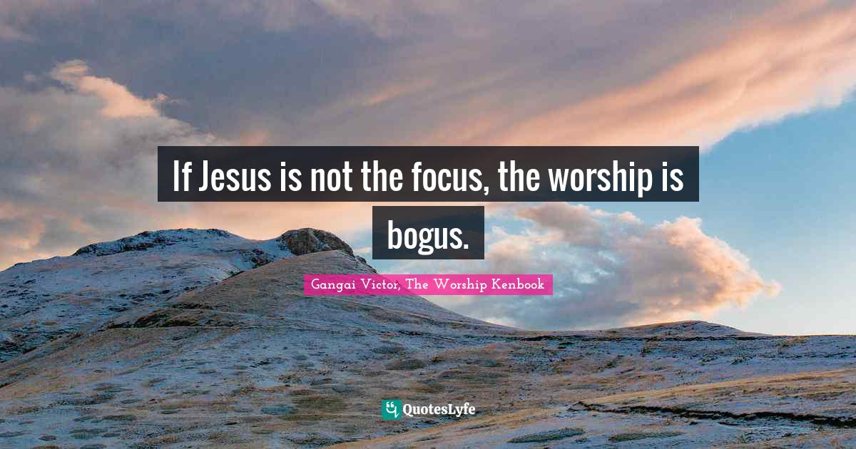 Gangai Victor, The Worship Kenbook Quotes: If Jesus is not the focus, the worship is bogus.