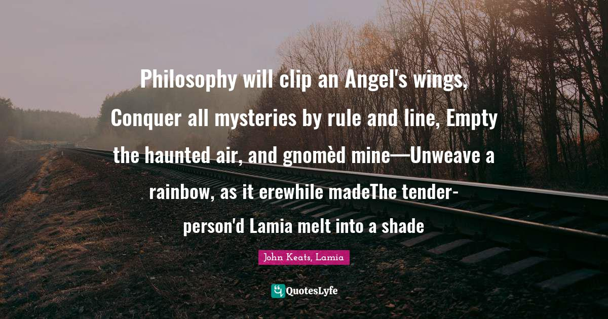 John Keats, Lamia Quotes: Philosophy will clip an Angel's wings, Conquer all mysteries by rule and line, Empty the haunted air, and gnomèd mine—Unweave a rainbow, as it erewhile madeThe tender-person'd Lamia melt into a shade