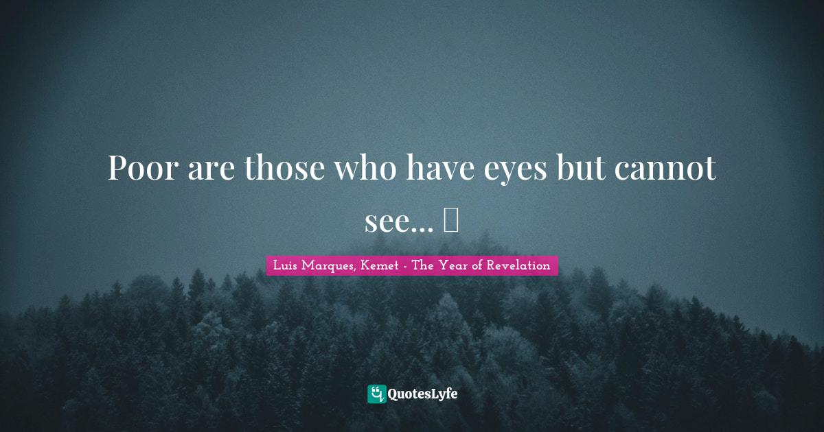 Luis Marques, Kemet - The Year of Revelation Quotes: Poor are those who have eyes but cannot see... ☥