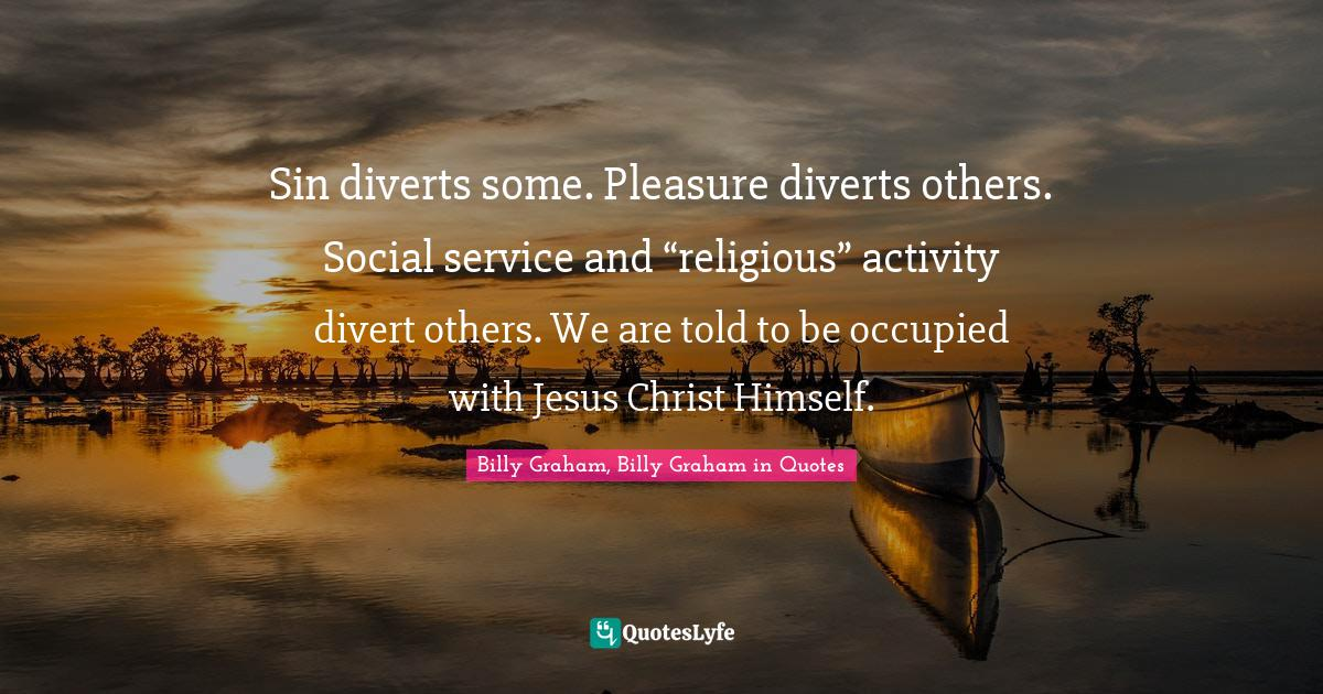 """Billy Graham, Billy Graham in Quotes Quotes: Sin diverts some. Pleasure diverts others. Social service and """"religious"""" activity divert others. We are told to be occupied with Jesus Christ Himself."""