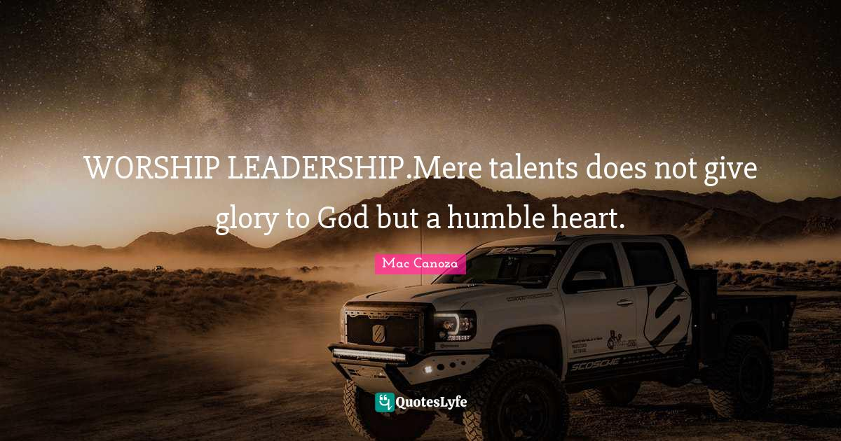 Mac Canoza Quotes: WORSHIP LEADERSHIP.Mere talents does not give glory to God but a humble heart.
