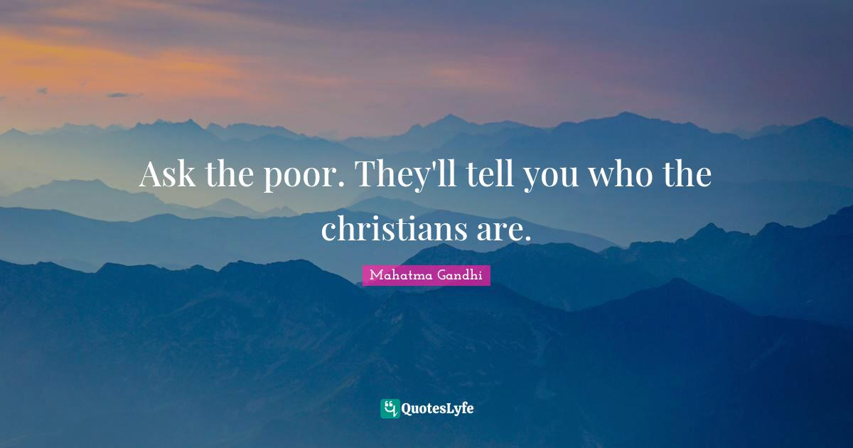 Mahatma Gandhi Quotes: Ask the poor. They'll tell you who the christians are.