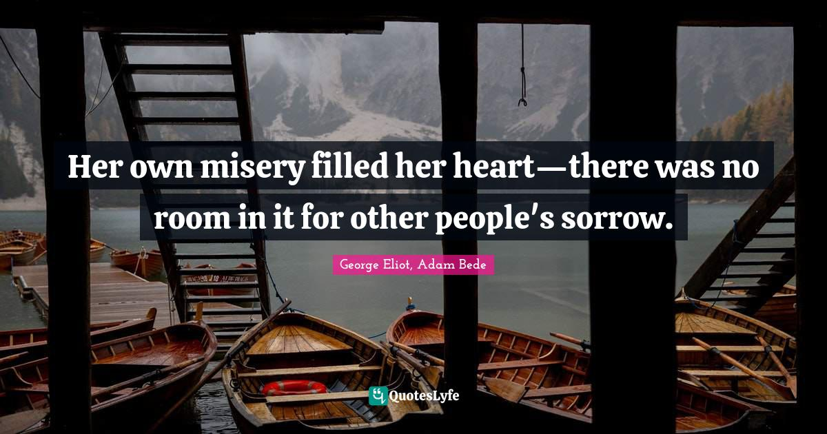 George Eliot, Adam Bede Quotes: Her own misery filled her heart—there was no room in it for other people's sorrow.