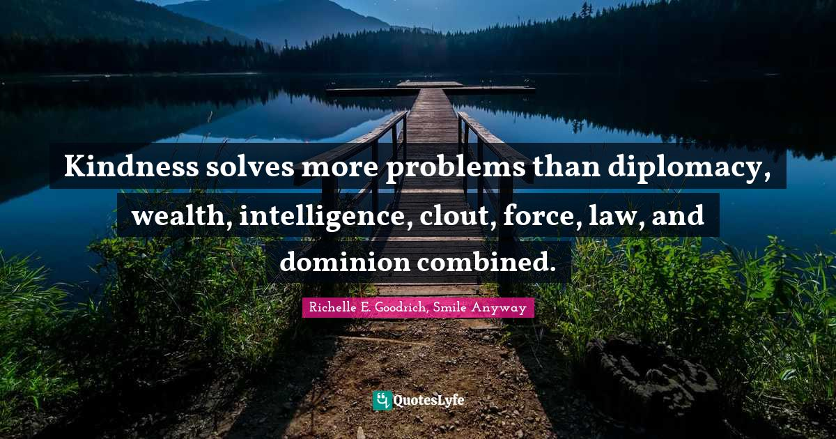 Richelle E. Goodrich, Smile Anyway Quotes: Kindness solves more problems than diplomacy, wealth, intelligence, clout, force, law, and dominion combined.