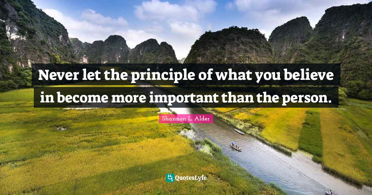 Shannon L. Alder Quotes: Never let the principle of what you believe in become more important than the person.