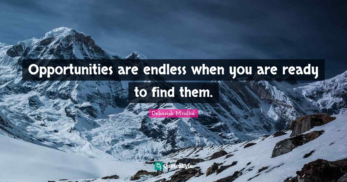 Debasish Mridha Quotes: Opportunities are endless when you are ready to find them.