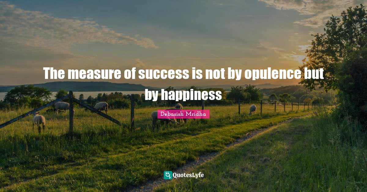 "Debasish Mridha M D Quotes: ""The measure of success is not by opulence but by happiness"""