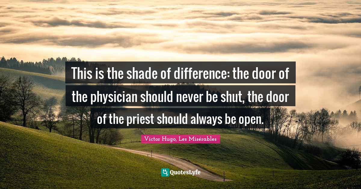Victor Hugo, Les Misérables Quotes: This is the shade of difference: the door of the physician should never be shut, the door of the priest should always be open.