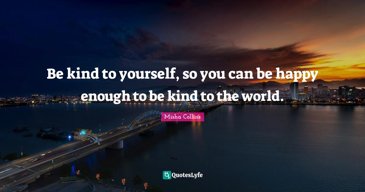 Misha Collins Quotes: Be kind to yourself, so you can be happy enough to be kind to the world.