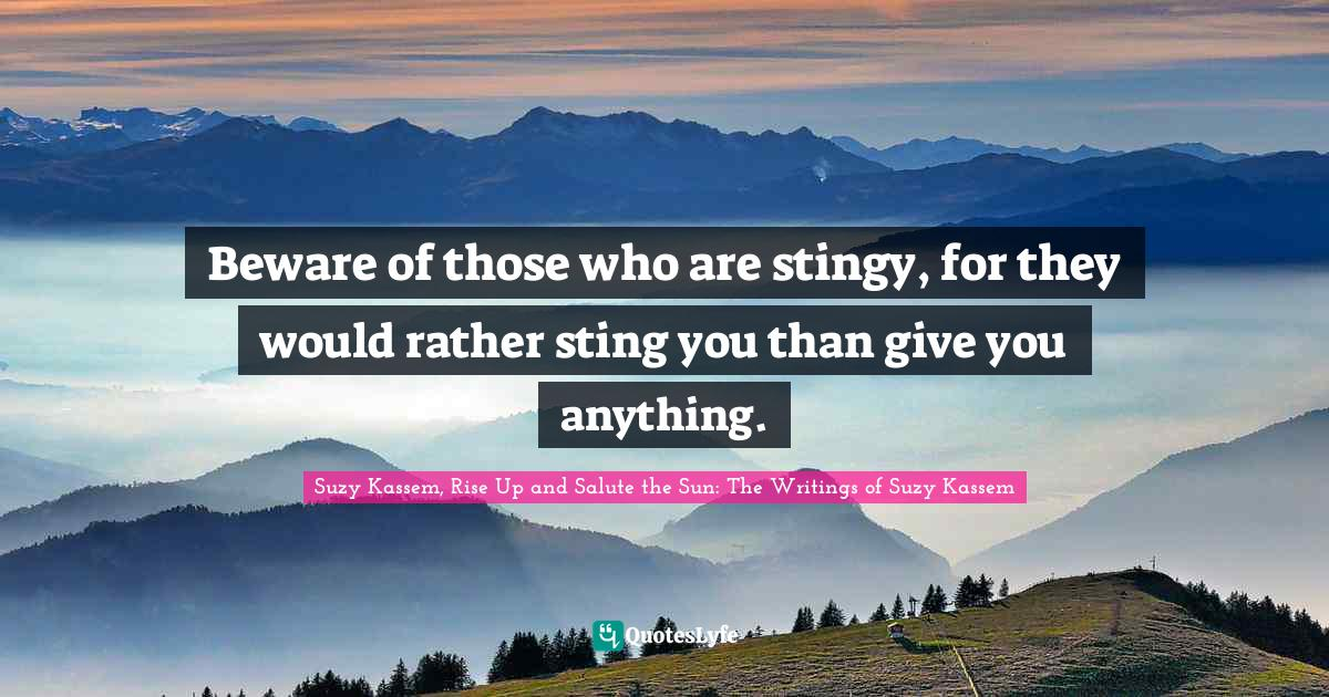 Suzy Kassem, Rise Up and Salute the Sun: The Writings of Suzy Kassem Quotes: Beware of those who are stingy, for they would rather sting you than give you anything.