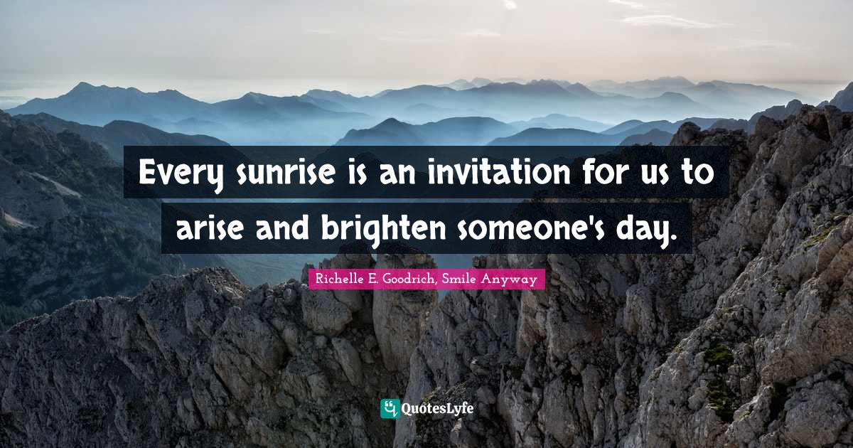 Richelle E. Goodrich, Smile Anyway Quotes: Every sunrise is an invitation for us to arise and brighten someone's day.