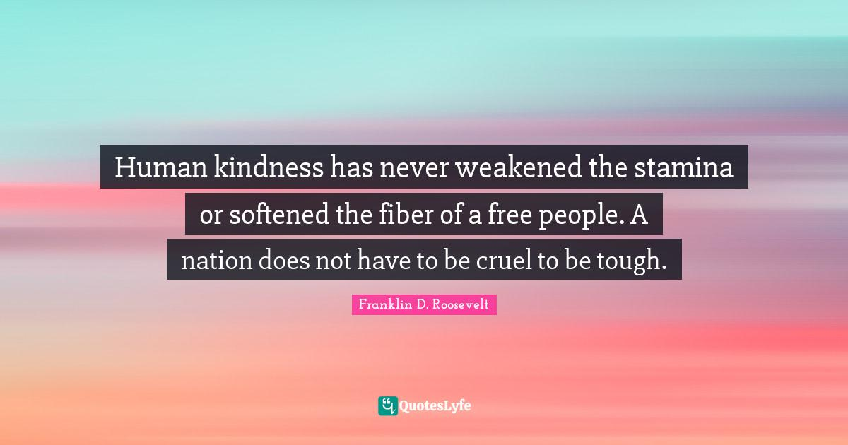 Franklin D. Roosevelt Quotes: Human kindness has never weakened the stamina or softened the fiber of a free people. A nation does not have to be cruel to be tough.