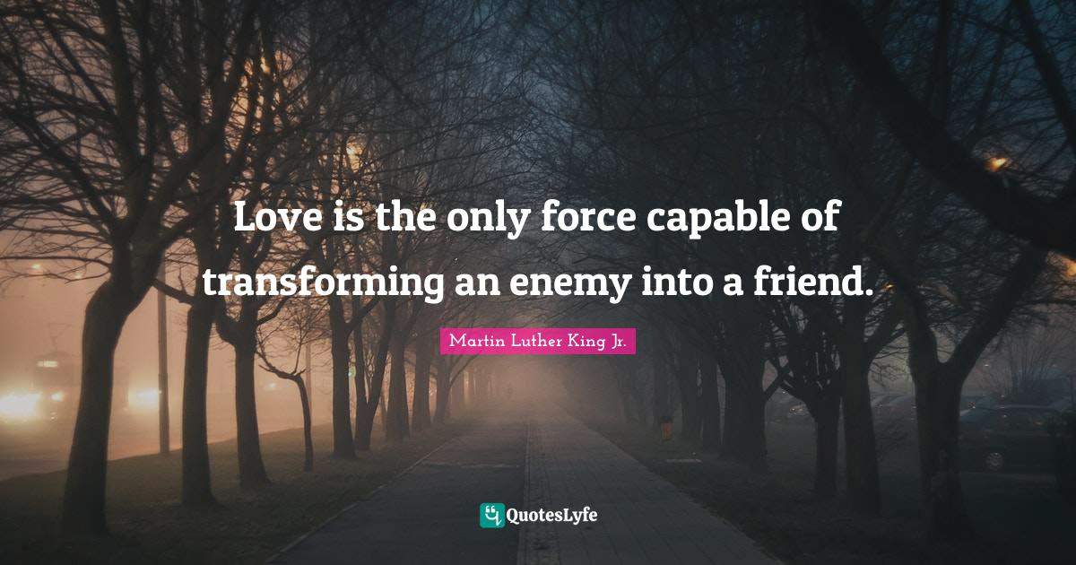 Martin Luther King Jr. Quotes: Love is the only force capable of transforming an enemy into a friend.