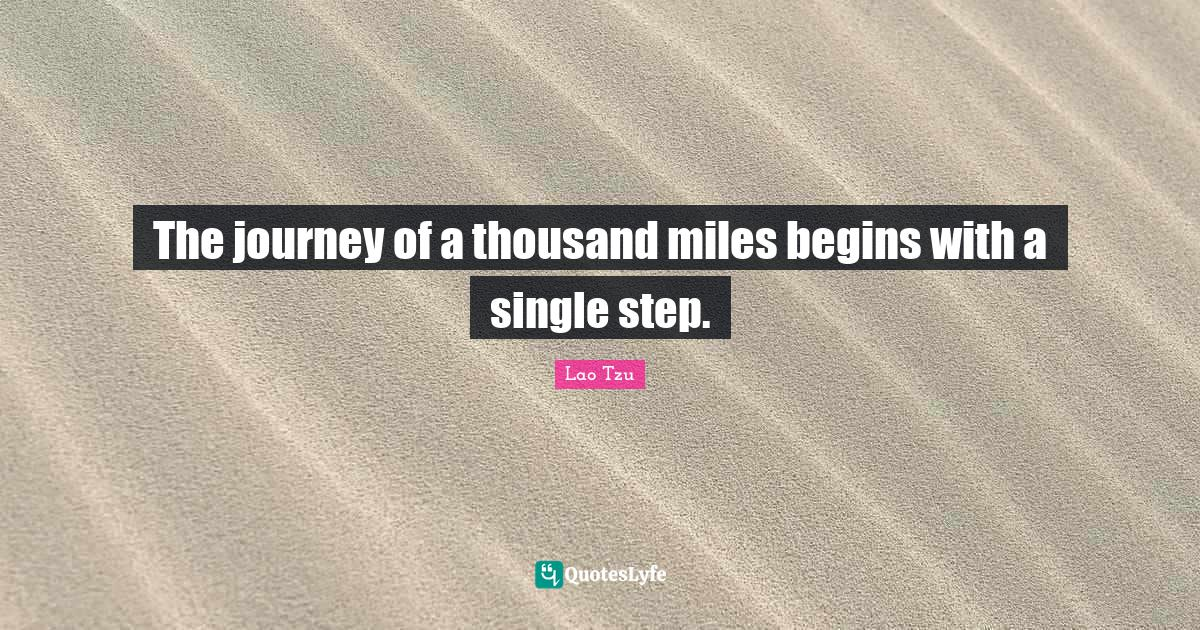 Lao Tzu Quotes: The journey of a thousand miles begins with a single step.
