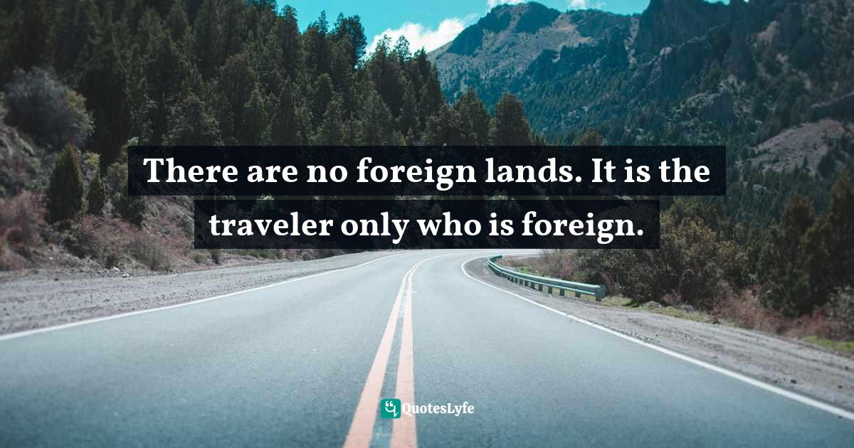 Robert Louis Stevenson, The Silverado Squatters by Robert Louis Stevenson, Fiction, Historical, Literary Quotes: There are no foreign lands. It is the traveler only who is foreign.