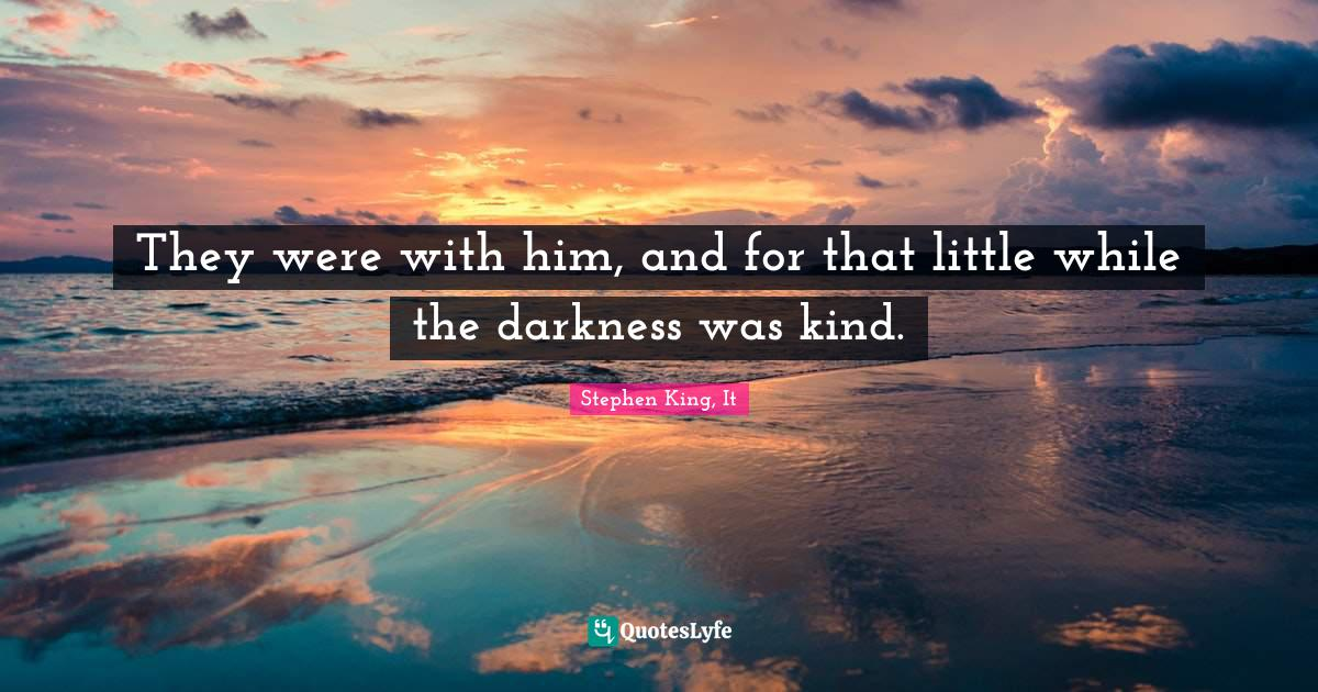Stephen King, It Quotes: They were with him, and for that little while the darkness was kind.