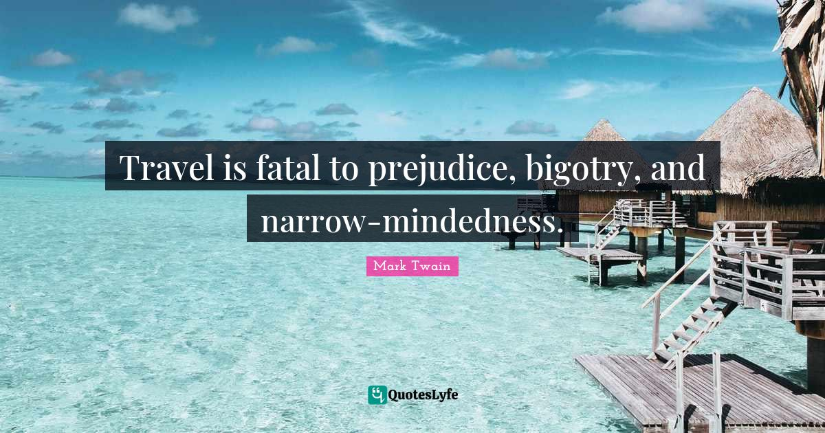 Mark Twain Quotes: Travel is fatal to prejudice, bigotry, and narrow-mindedness.