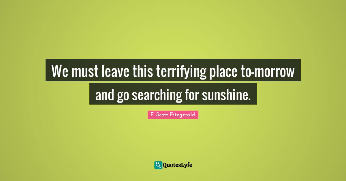 F. Scott Fitzgerald Quotes: We must leave this terrifying place to-morrow and go searching for sunshine.