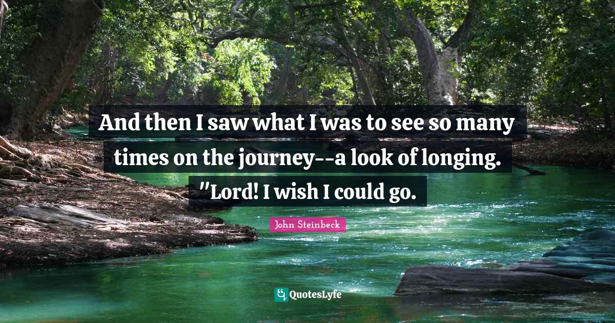 John Steinbeck Quotes: And then I saw what I was to see so many times on the journey--a look of longing.