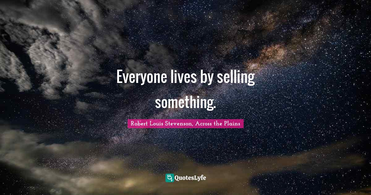 Robert Louis Stevenson, Across the Plains Quotes: Everyone lives by selling something.