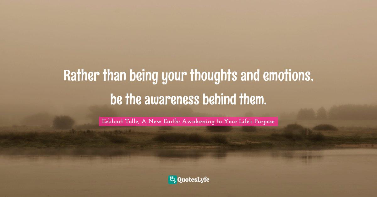 Eckhart Tolle, A New Earth: Awakening to Your Life's Purpose Quotes: Rather than being your thoughts and emotions, be the awareness behind them.
