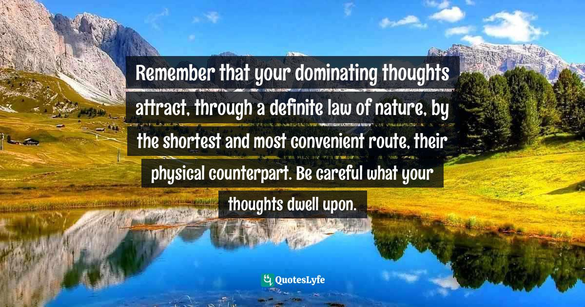 Napoleon Hill, Outwitting the Devil: The Secret to Freedom and Success Quotes: Remember that your dominating thoughts attract, through a definite law of nature, by the shortest and most convenient route, their physical counterpart. Be careful what your thoughts dwell upon.