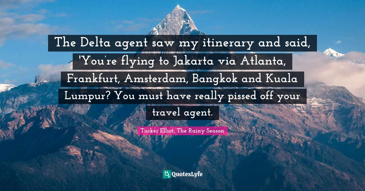 Tucker Elliot, The Rainy Season Quotes: The Delta agent saw my itinerary and said, 'You're flying to Jakarta via Atlanta, Frankfurt, Amsterdam, Bangkok and Kuala Lumpur? You must have really pissed off your travel agent.