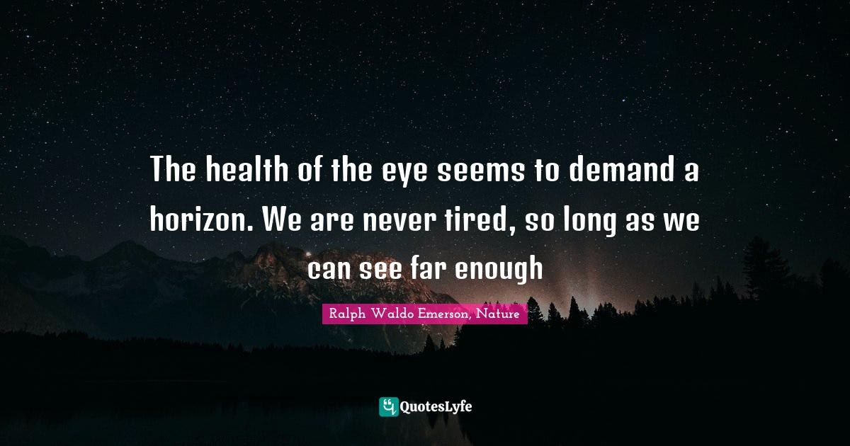 Ralph Waldo Emerson, Nature Quotes: The health of the eye seems to demand a horizon. We are never tired, so long as we can see far enough