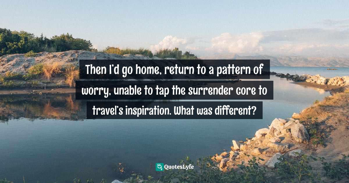 Gina Greenlee, Belly Up: Surviving and Thriving Beyond a Cruise Gone Bad Quotes: Then I'd go home, return to a pattern of worry, unable to tap the surrender core to travel's inspiration. What was different?