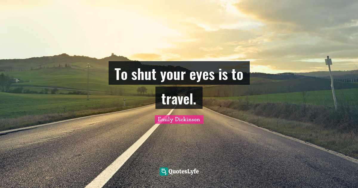 Emily Dickinson Quotes: To shut your eyes is to travel.