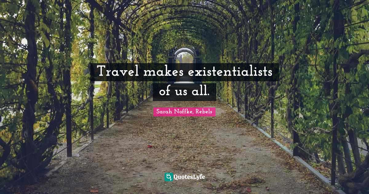 Sarah Noffke, Rebels Quotes: Travel makes existentialists of us all.