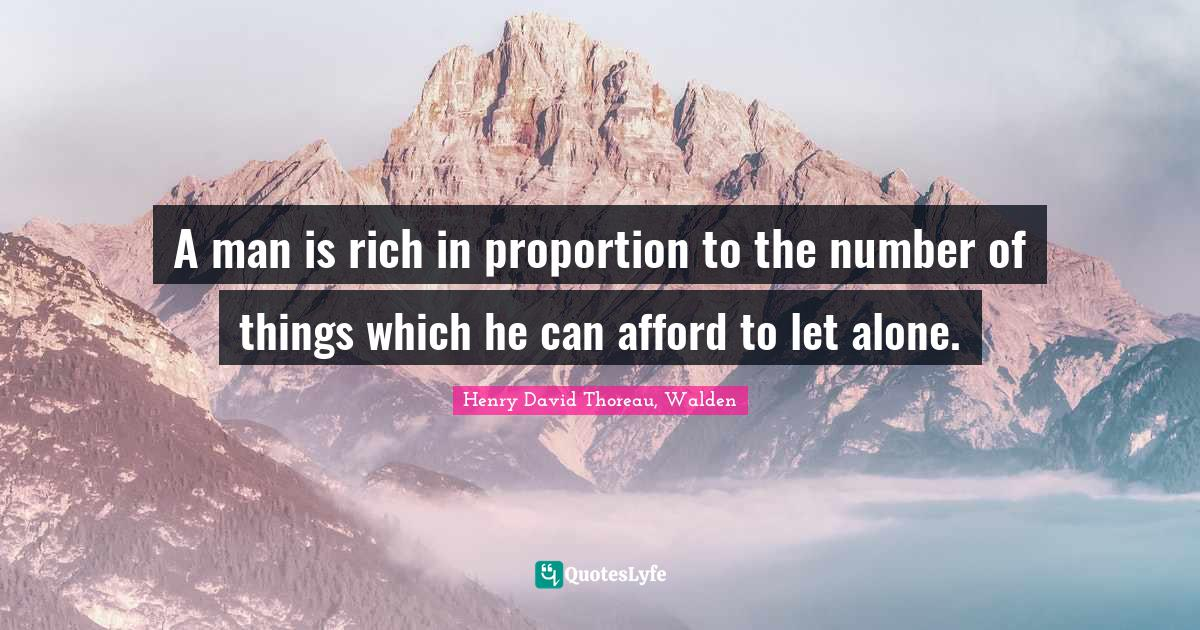 Henry David Thoreau, Walden Quotes: A man is rich in proportion to the number of things which he can afford to let alone.