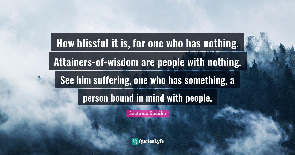 Gautama Buddha Quotes: How blissful it is, for one who has nothing. Attainers-of-wisdom are people with nothing. See him suffering, one who has something, a person bound in mind with people.