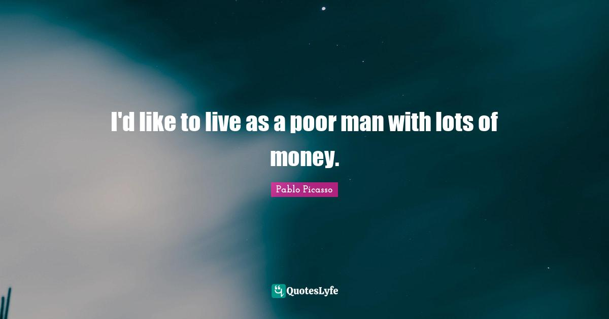 Pablo Picasso Quotes: I'd like to live as a poor man with lots of money.