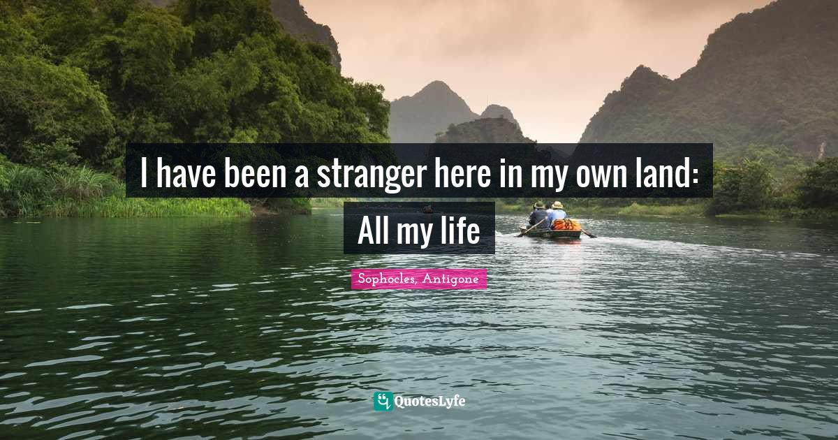 Sophocles, Antigone Quotes: I have been a stranger here in my own land: All my life