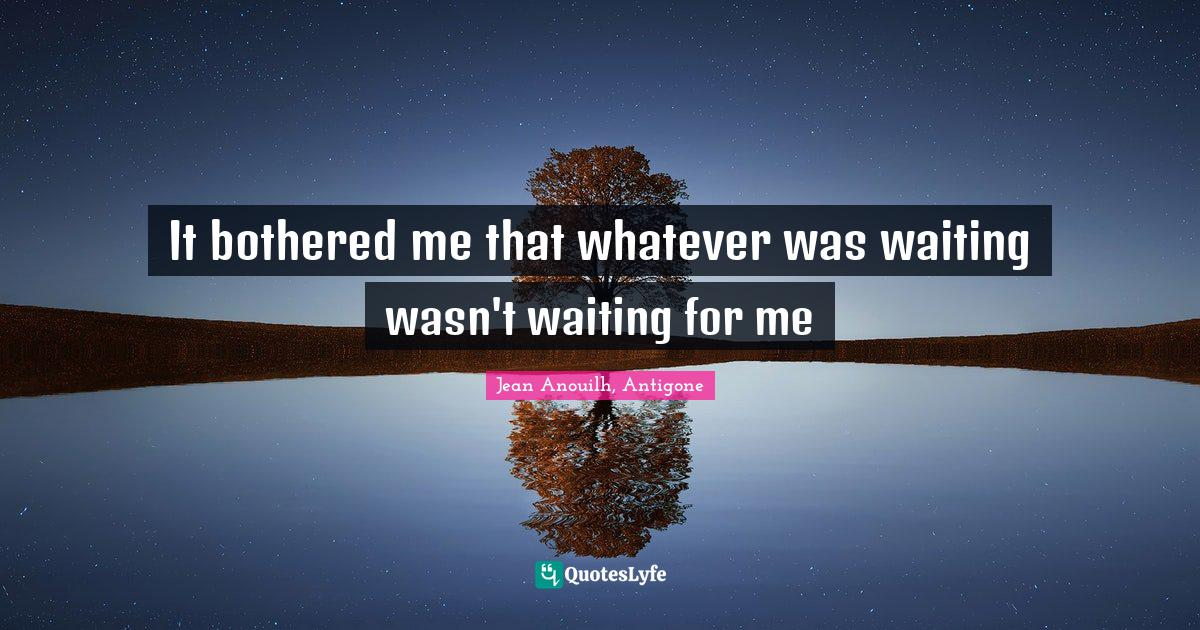 Jean Anouilh, Antigone Quotes: It bothered me that whatever was waiting wasn't waiting for me