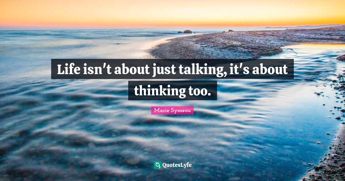 """Speak Life Quotes: """"Life isn't about just talking, it's about thinking too."""""""