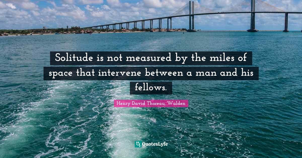 Henry David Thoreau, Walden Quotes: Solitude is not measured by the miles of space that intervene between a man and his fellows.
