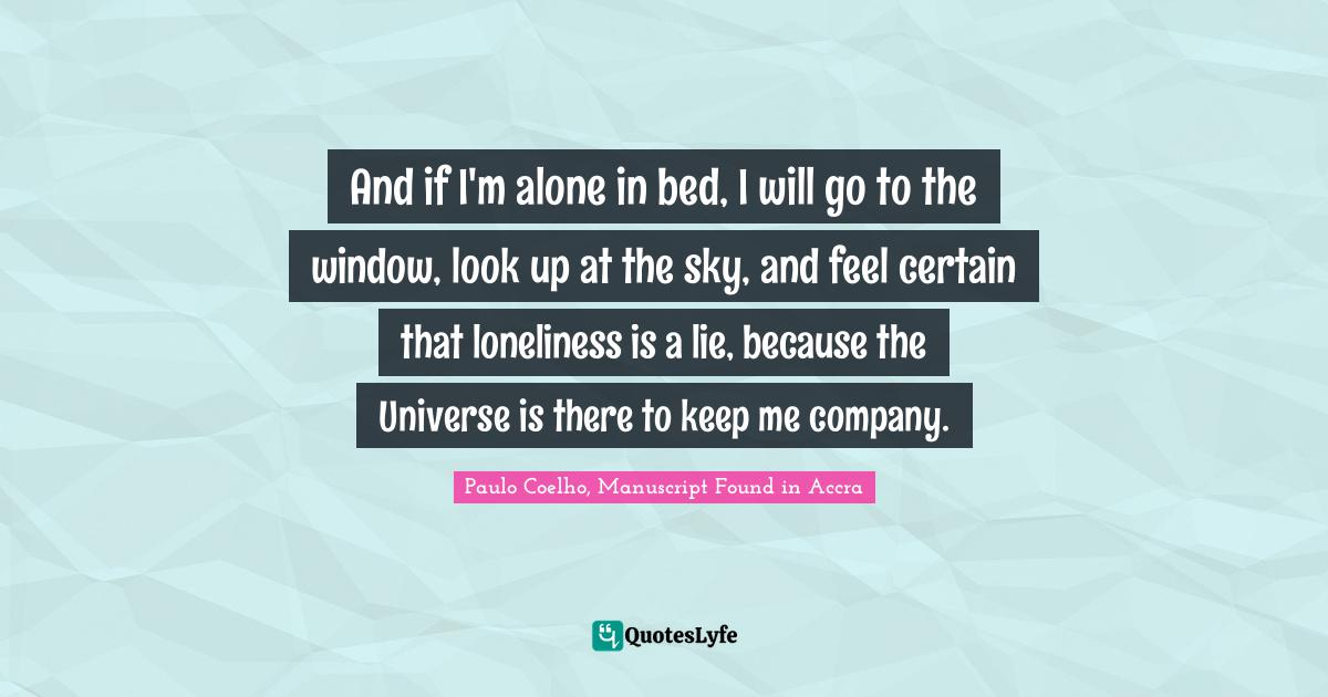 Paulo Coelho, Manuscript Found in Accra Quotes: And if I'm alone in bed, I will go to the window, look up at the sky, and feel certain that loneliness is a lie, because the Universe is there to keep me company.