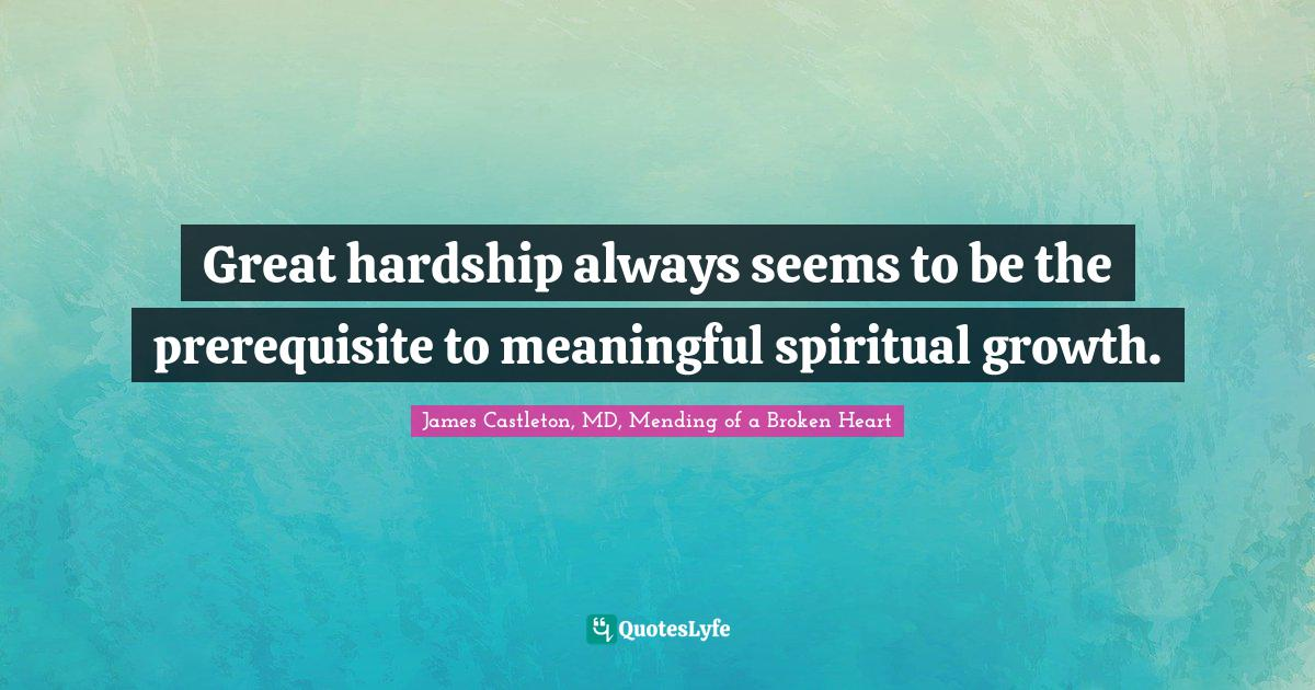 James Castleton, MD, Mending of a Broken Heart Quotes: Great hardship always seems to be the prerequisite to meaningful spiritual growth.