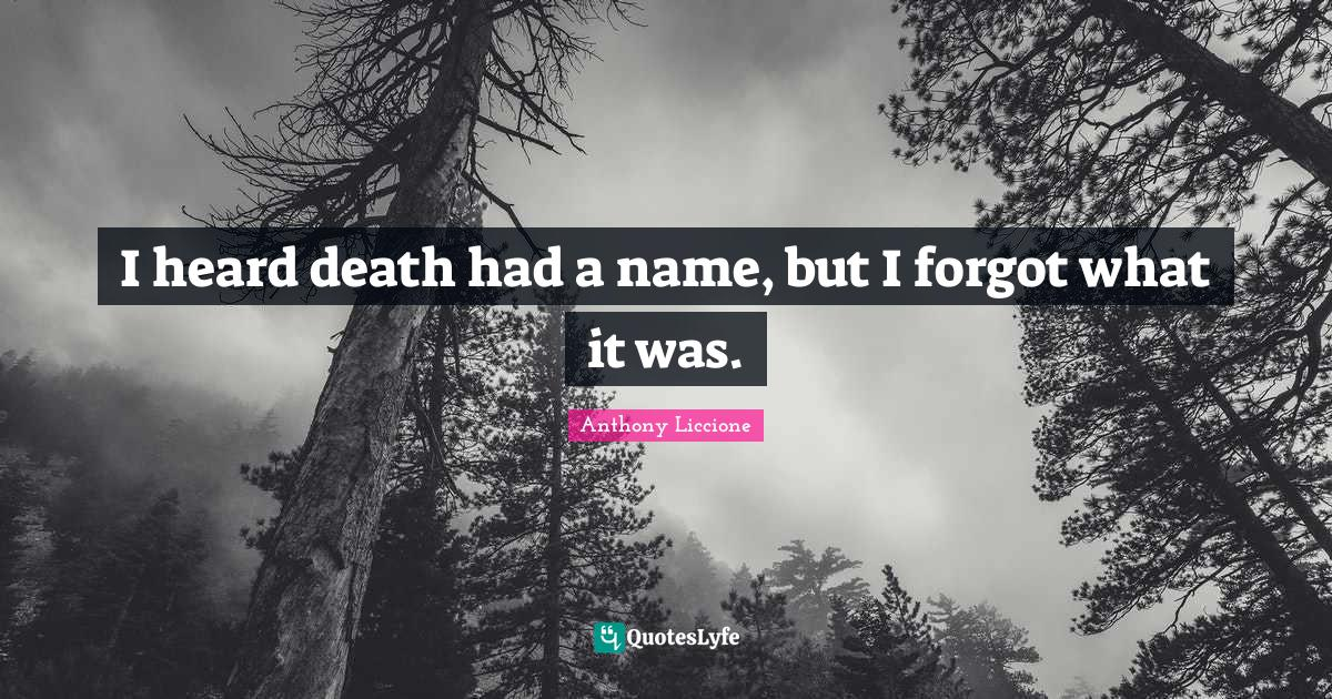 Anthony Liccione Quotes: I heard death had a name, but I forgot what it was.