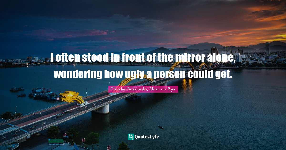 Charles Bukowski, Ham on Rye Quotes: I often stood in front of the mirror alone, wondering how ugly a person could get.