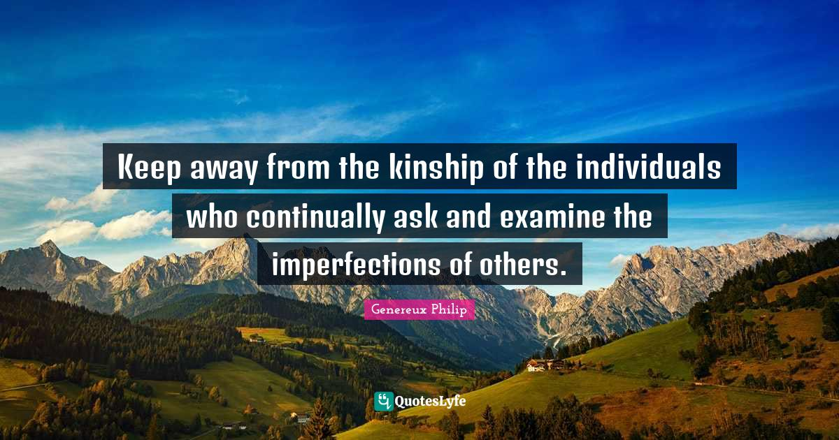 Genereux Philip Quotes: Keep away from the kinship of the individuals who continually ask and examine the imperfections of others.