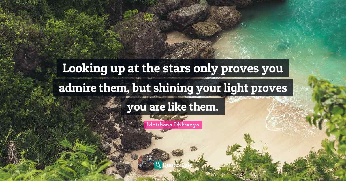 Matshona Dhliwayo Quotes: Looking up at the stars only proves you admire them, but shining your light proves you are like them.