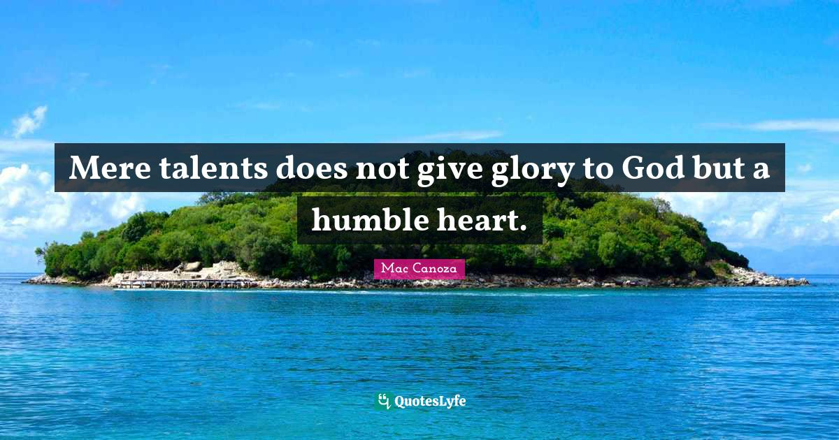 Mac Canoza Quotes: Mere talents does not give glory to God but a humble heart.