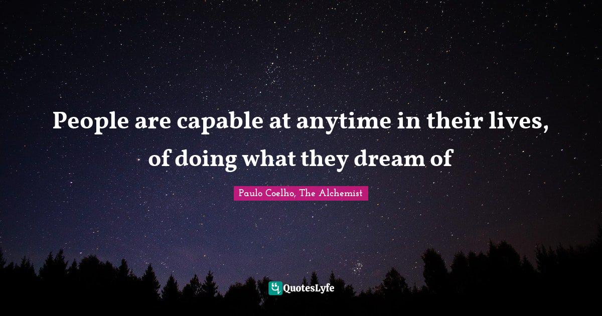Paulo Coelho, The Alchemist Quotes: People are capable at anytime in their lives, of doing what they dream of