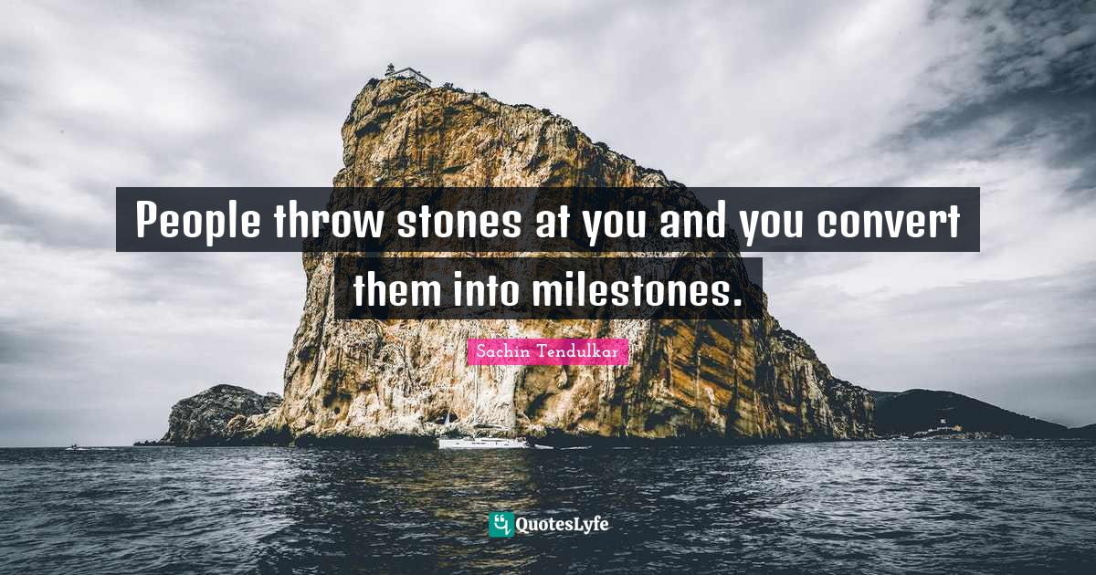Sachin Tendulkar Quotes: People throw stones at you and you convert them into milestones.