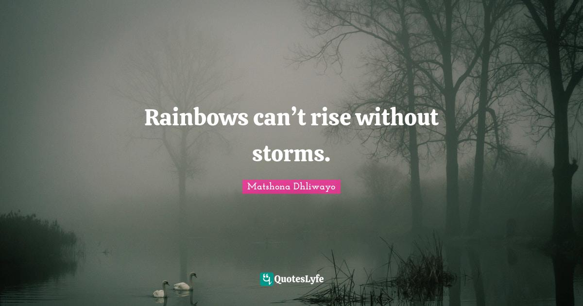 Matshona Dhliwayo Quotes: Rainbows can't rise without storms.