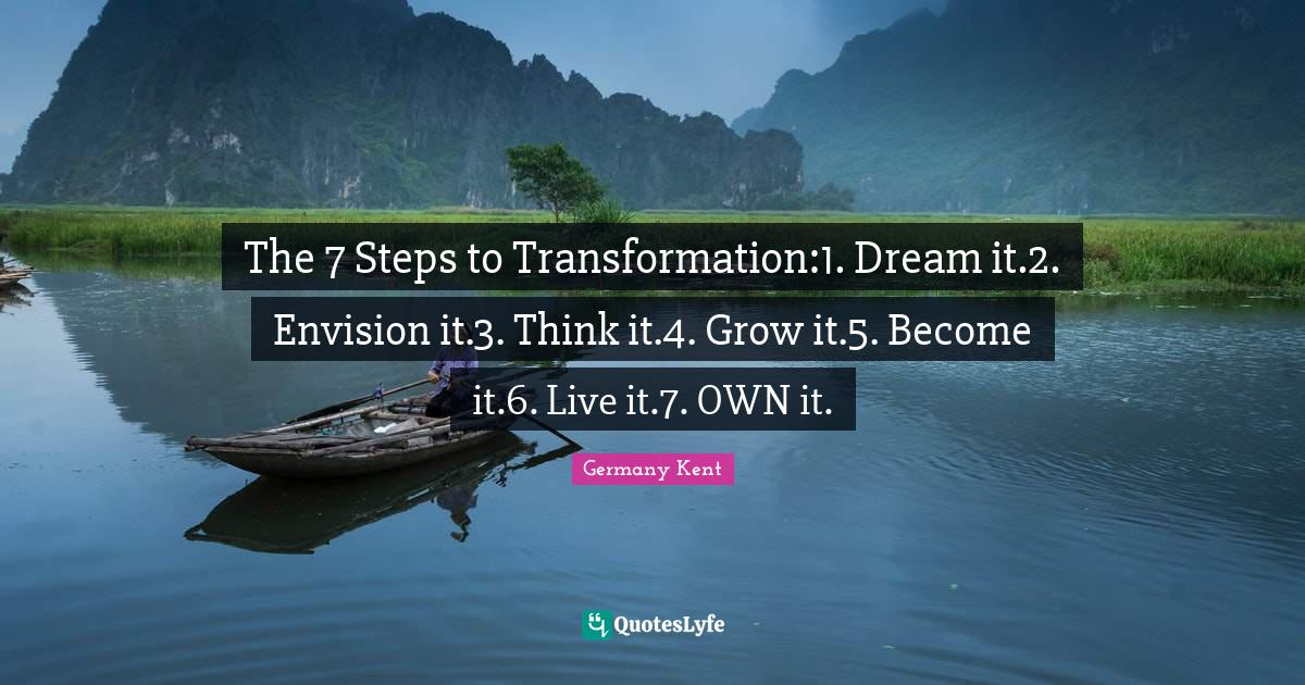 Germany Kent Quotes: The 7 Steps to Transformation:1. Dream it.2. Envision it.3. Think it.4. Grow it.5. Become it.6. Live it.7. OWN it.