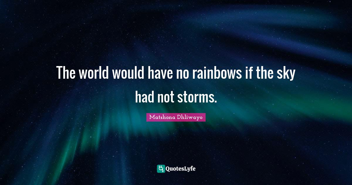 Matshona Dhliwayo Quotes: The world would have no rainbows if the sky had not storms.
